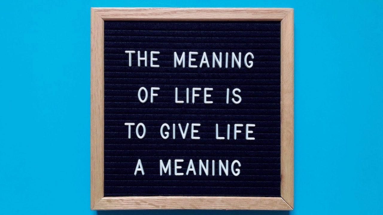 Sign that reads - the meaning of life is to give life a meaning